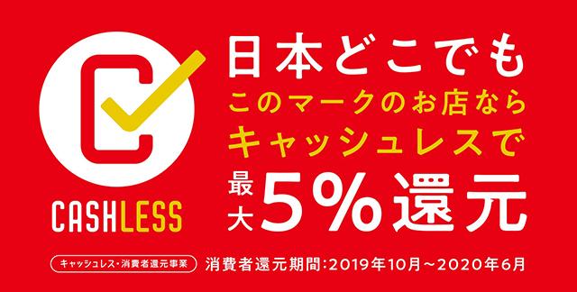 キャッシュレス・消費者還元事業 日本どこでもキャッシュレスマークのお店ならキャッシュレスで最大5%還元 消費者還元期間:2019年10月~2020年6月